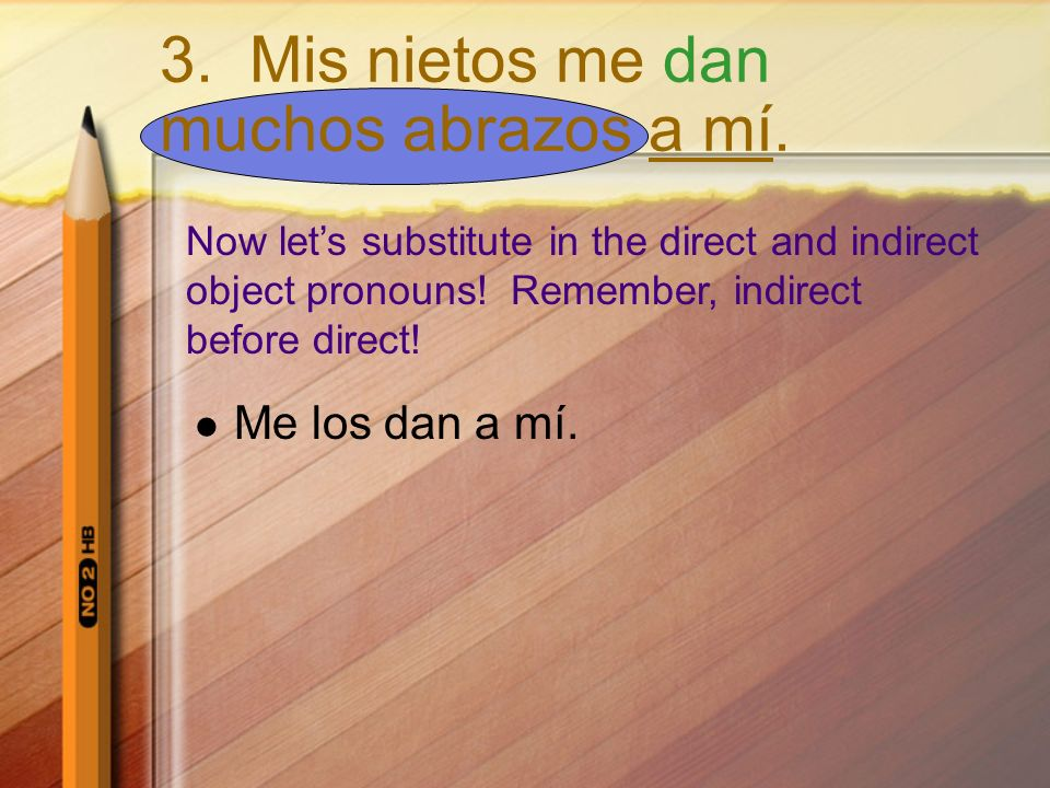 Now lets substitute in the direct and indirect object pronouns! Remember, indirect before direct! Me los dan a mí. 3. Mis nietos me dan muchos abrazos