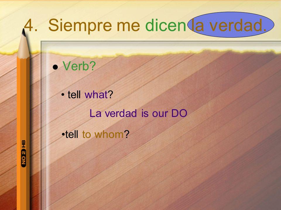 Verb? tell what? La verdad is our DO tell to whom? 4. Siempre me dicen la verdad.