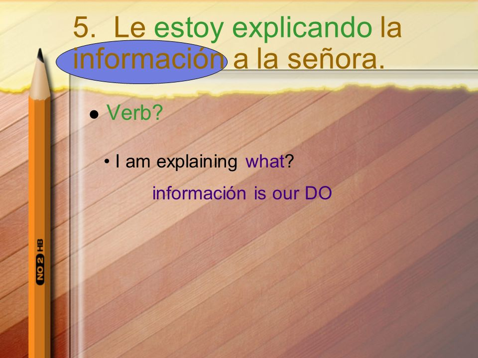 Verb? I am explaining what? información is our DO 5. Le estoy explicando la información a la señora.