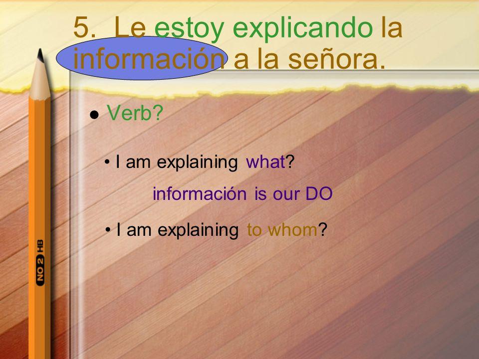 Verb? I am explaining what? información is our DO I am explaining to whom? 5. Le estoy explicando la información a la señora.