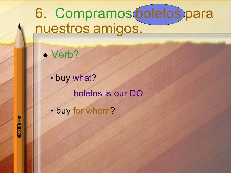 Verb? buy what? boletos is our DO buy for whom? 6. Compramos boletos para nuestros amigos.