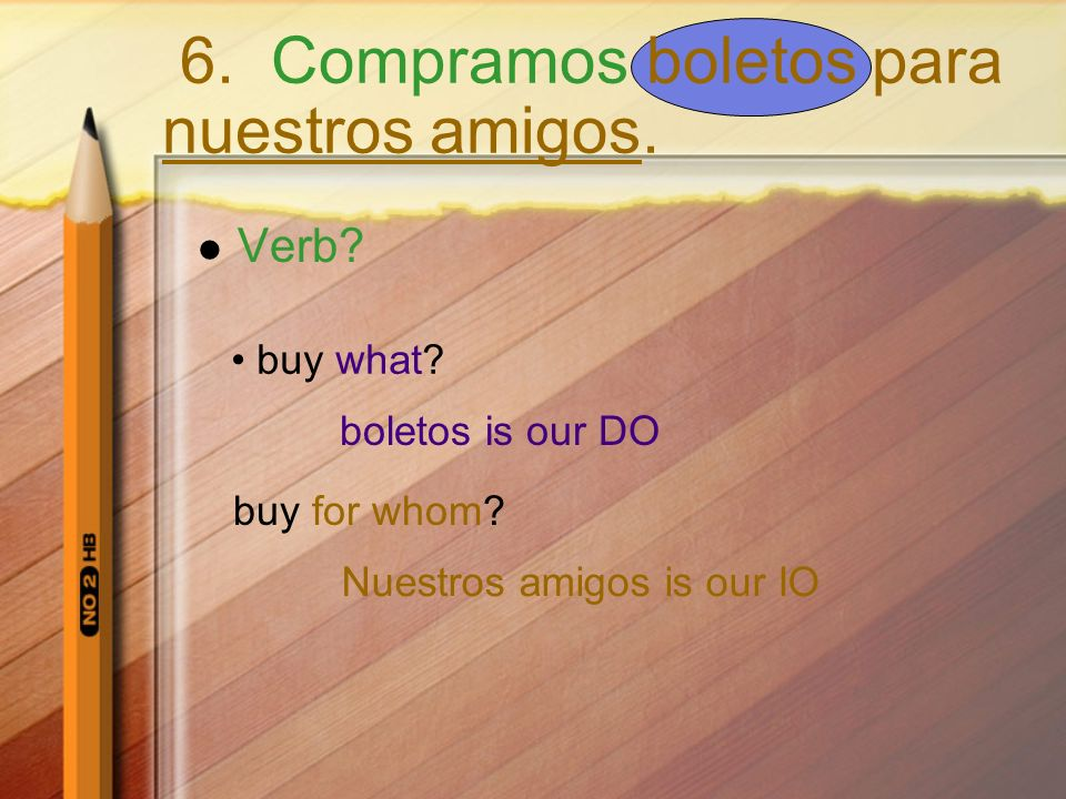 Verb? buy what? boletos is our DO buy for whom? Nuestros amigos is our IO 6. Compramos boletos para nuestros amigos.