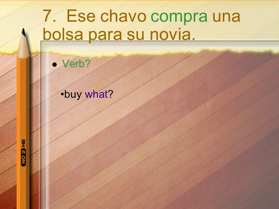 Verb? buy what? 7. Ese chavo compra una bolsa para su novia.