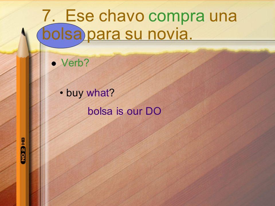 Verb? buy what? bolsa is our DO 7. Ese chavo compra una bolsa para su novia.