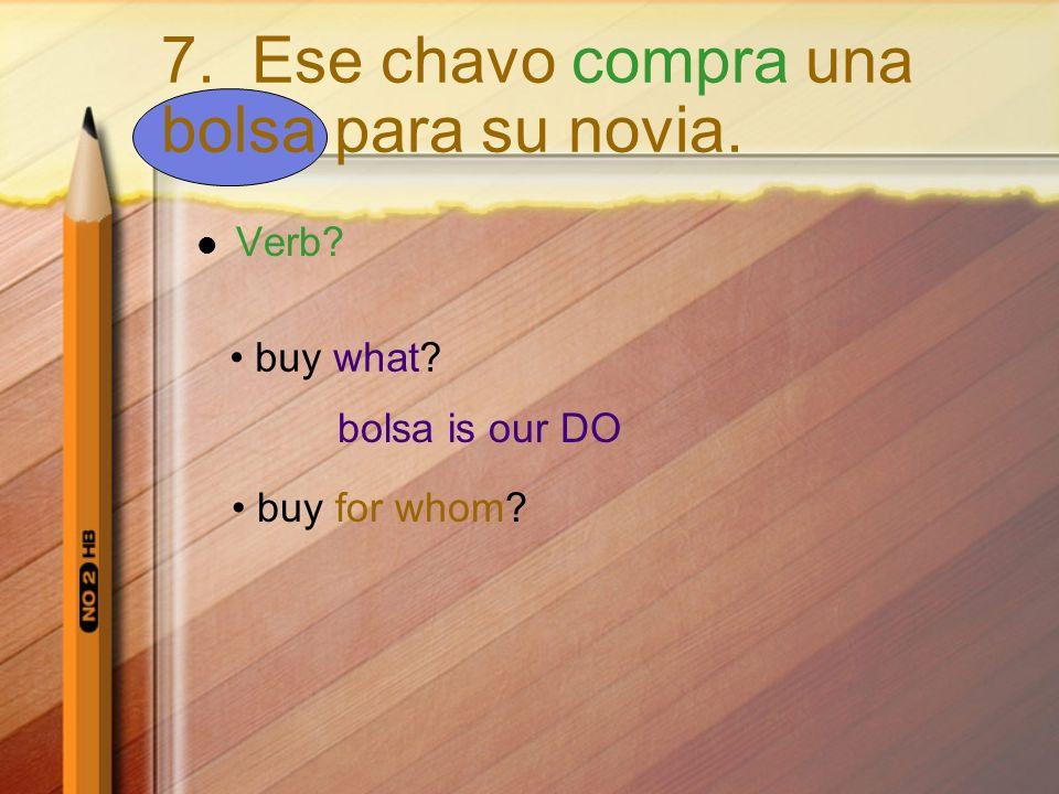 Verb? buy what? bolsa is our DO buy for whom? 7. Ese chavo compra una bolsa para su novia.