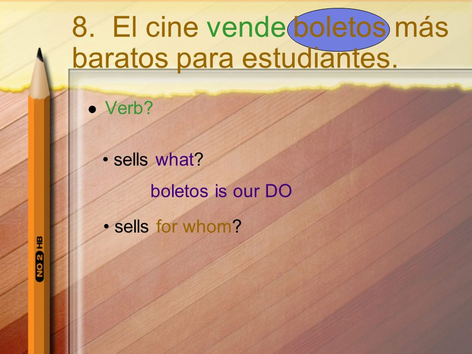 Verb? sells what? boletos is our DO sells for whom? 8. El cine vende boletos más baratos para estudiantes.