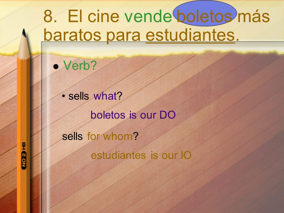 Verb? sells what? boletos is our DO sells for whom? estudiantes is our IO 8. El cine vende boletos más baratos para estudiantes.