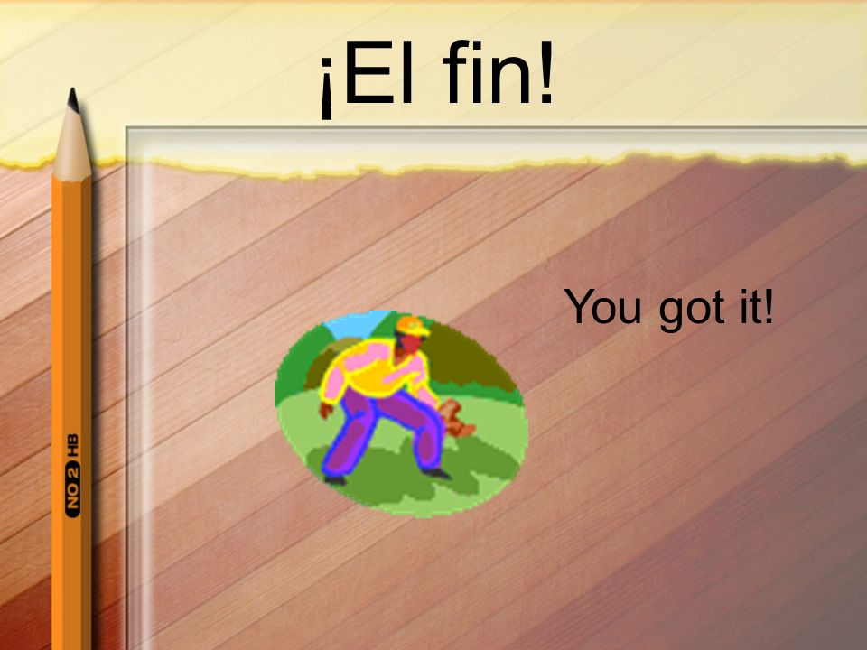 ¡El fin! You got it!