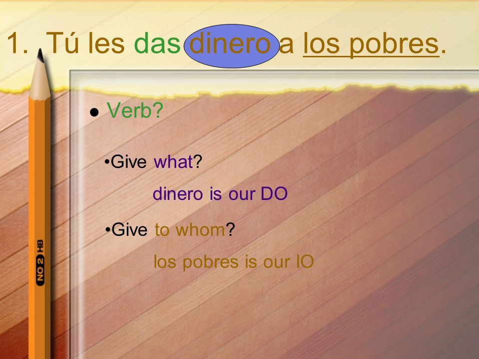 1. Tú les das dinero a los pobres. Verb? Give what? dinero is our DO Give to whom? los pobres is our IO