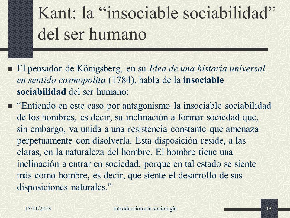 15/11/2013introducción a la sociología13 Kant: la insociable sociabilidad del ser humano El pensador de Königsberg, en su Idea de una historia univers