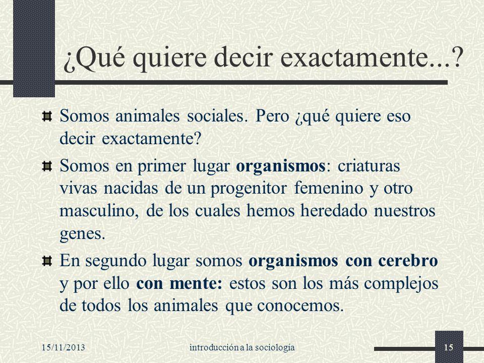 15/11/2013introducción a la sociología15 ¿Qué quiere decir exactamente...? Somos animales sociales. Pero ¿qué quiere eso decir exactamente? Somos en p