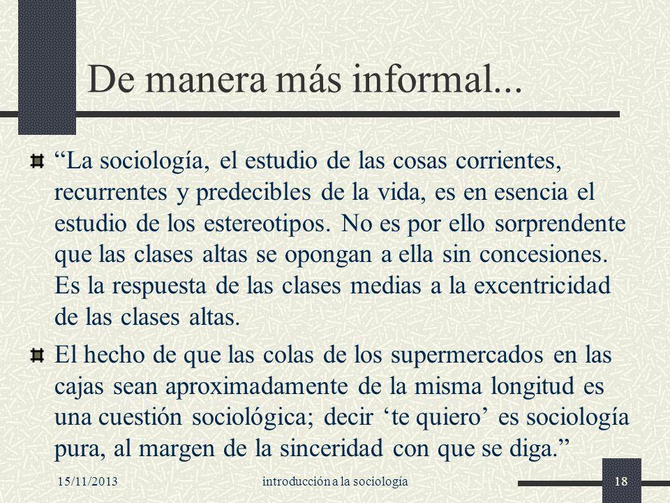 15/11/2013introducción a la sociología18 De manera más informal... La sociología, el estudio de las cosas corrientes, recurrentes y predecibles de la