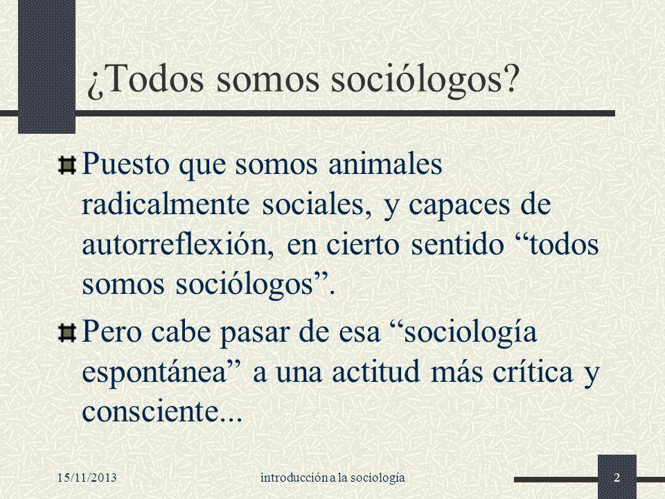 15/11/2013introducción a la sociología2 ¿Todos somos sociólogos? Puesto que somos animales radicalmente sociales, y capaces de autorreflexión, en cier