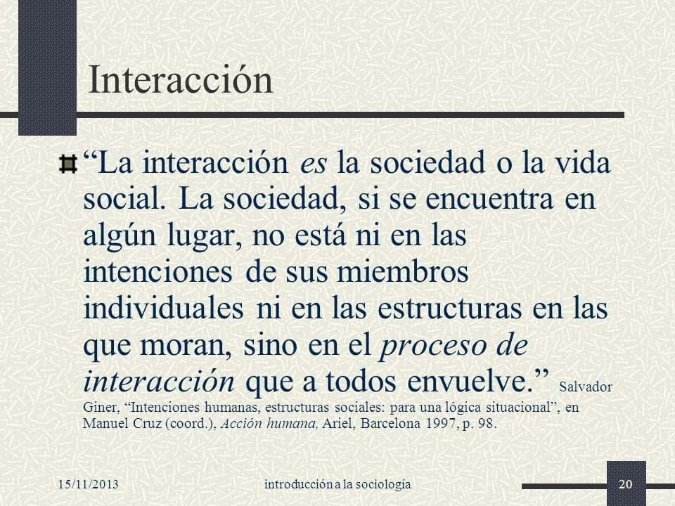 15/11/2013introducción a la sociología20 Interacción La interacción es la sociedad o la vida social. La sociedad, si se encuentra en algún lugar, no e