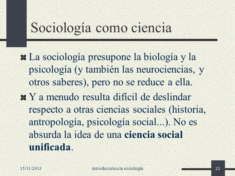 15/11/2013introducción a la sociología21 Sociología como ciencia La sociología presupone la biología y la psicología (y también las neurociencias, y o