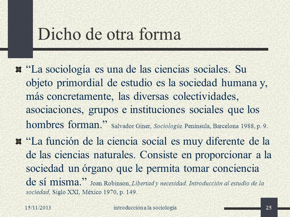 15/11/2013introducción a la sociología25 Dicho de otra forma La sociología es una de las ciencias sociales. Su objeto primordial de estudio es la soci