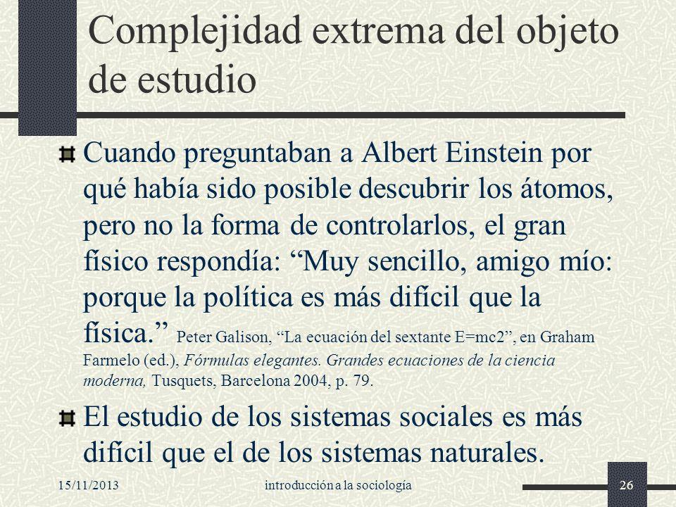 15/11/2013introducción a la sociología26 Complejidad extrema del objeto de estudio Cuando preguntaban a Albert Einstein por qué había sido posible des
