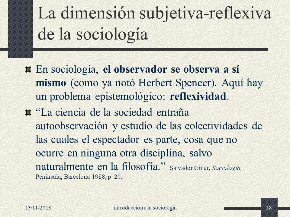 15/11/2013introducción a la sociología28 La dimensión subjetiva-reflexiva de la sociología En sociología, el observador se observa a sí mismo (como ya