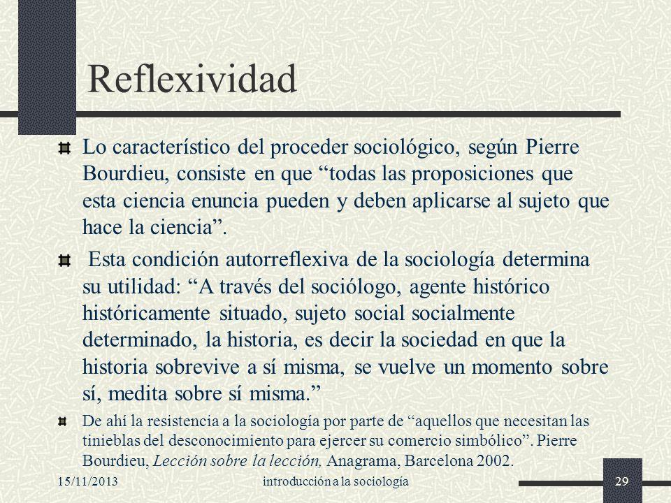 15/11/2013introducción a la sociología29 Reflexividad Lo característico del proceder sociológico, según Pierre Bourdieu, consiste en que todas las pro