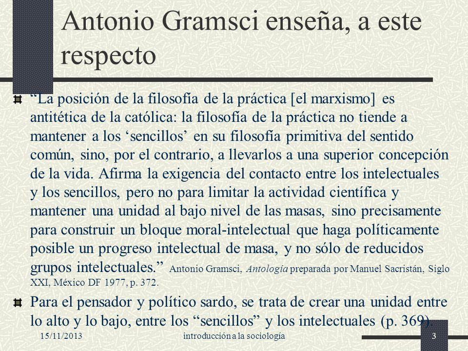 15/11/2013introducción a la sociología3 Antonio Gramsci enseña, a este respecto La posición de la filosofía de la práctica [el marxismo] es antitética