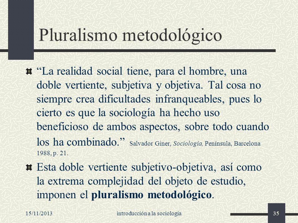15/11/2013introducción a la sociología35 Pluralismo metodológico La realidad social tiene, para el hombre, una doble vertiente, subjetiva y objetiva.