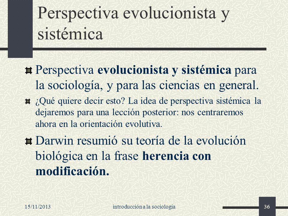 15/11/2013introducción a la sociología36 Perspectiva evolucionista y sistémica Perspectiva evolucionista y sistémica para la sociología, y para las ci