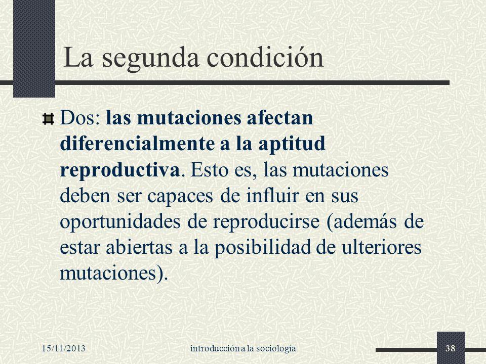 15/11/2013introducción a la sociología38 La segunda condición Dos: las mutaciones afectan diferencialmente a la aptitud reproductiva. Esto es, las mut