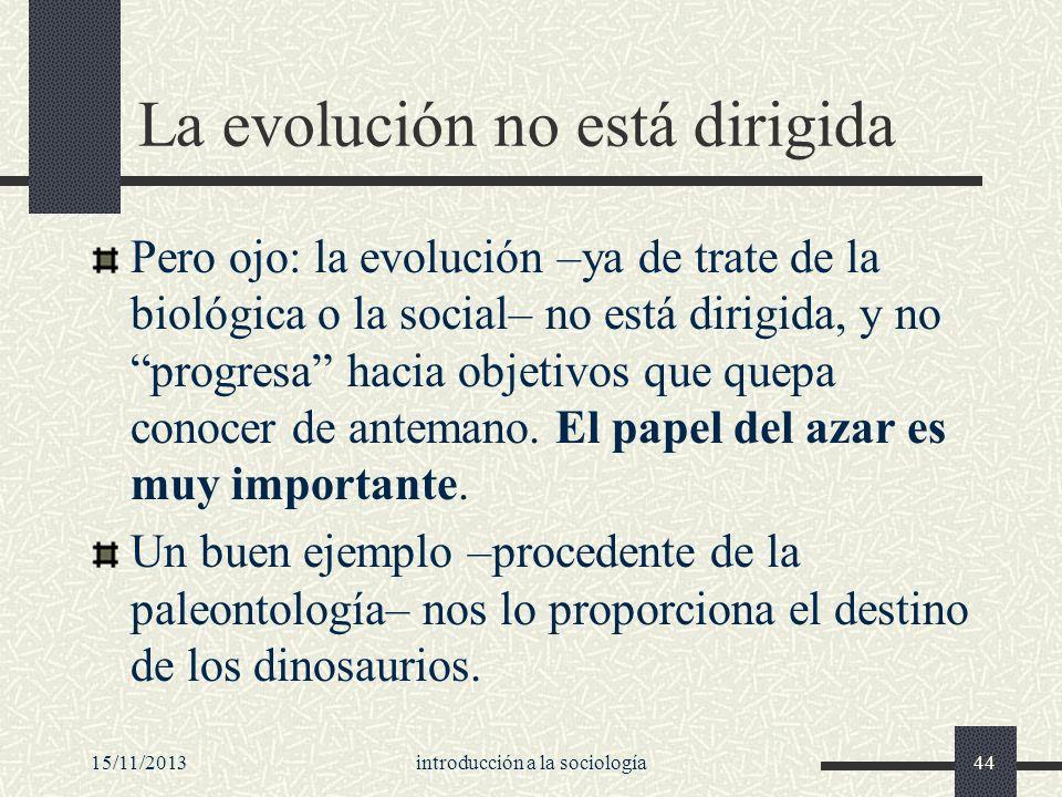 15/11/2013introducción a la sociología44 La evolución no está dirigida Pero ojo: la evolución –ya de trate de la biológica o la social– no está dirigi