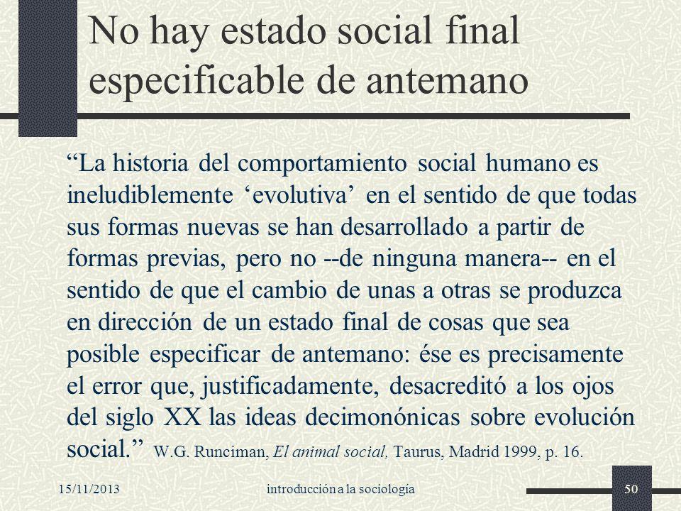 15/11/2013introducción a la sociología50 No hay estado social final especificable de antemano La historia del comportamiento social humano es ineludib