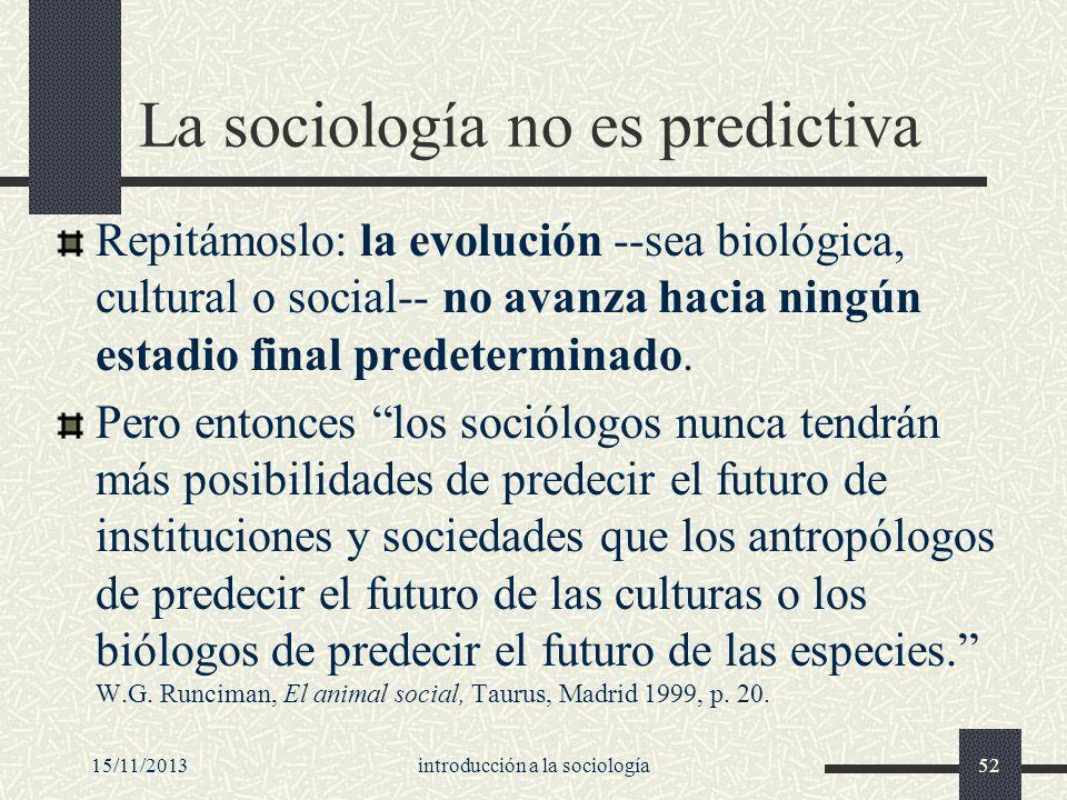 15/11/2013introducción a la sociología52 La sociología no es predictiva Repitámoslo: la evolución --sea biológica, cultural o social-- no avanza hacia