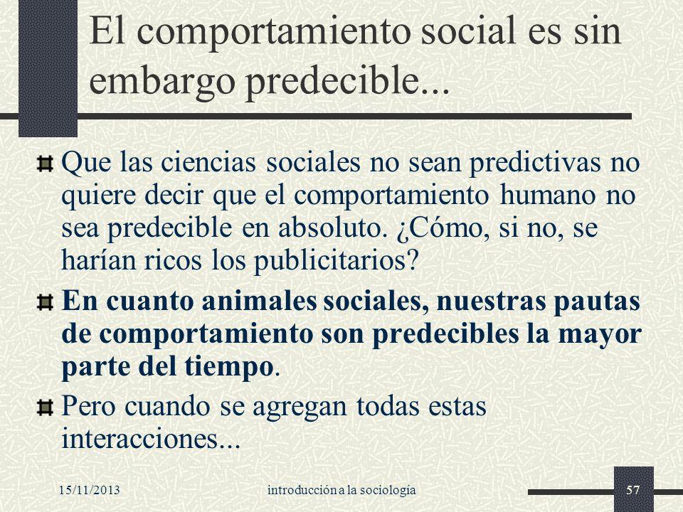 15/11/2013introducción a la sociología57 El comportamiento social es sin embargo predecible... Que las ciencias sociales no sean predictivas no quiere