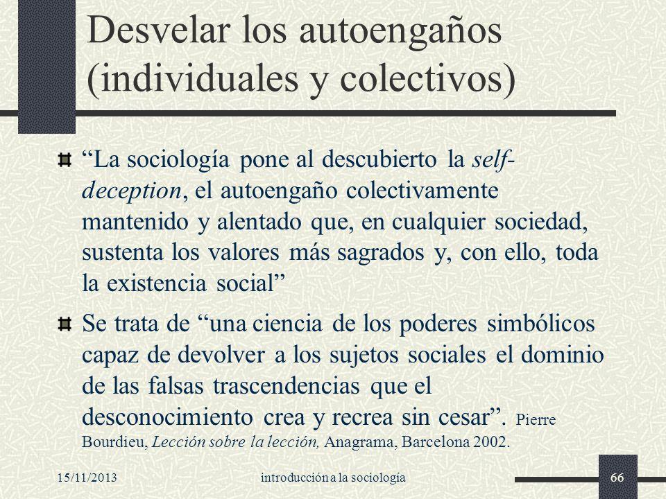 15/11/2013introducción a la sociología66 Desvelar los autoengaños (individuales y colectivos) La sociología pone al descubierto la self- deception, el
