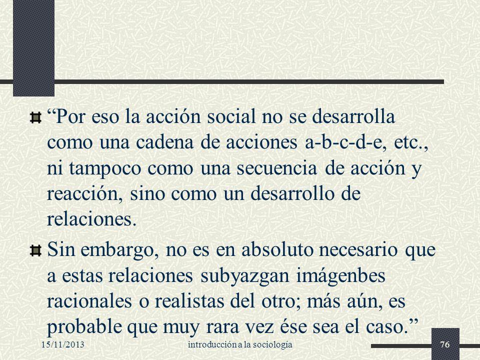 15/11/2013introducción a la sociología76 Por eso la acción social no se desarrolla como una cadena de acciones a-b-c-d-e, etc., ni tampoco como una se