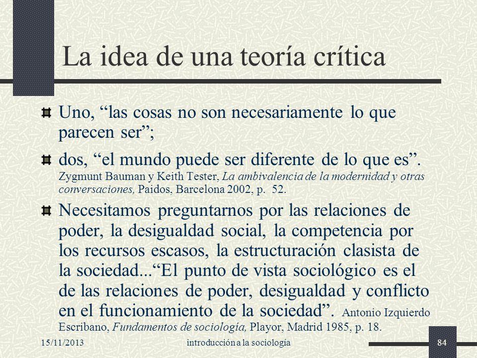 15/11/2013introducción a la sociología84 La idea de una teoría crítica Uno, las cosas no son necesariamente lo que parecen ser; dos, el mundo puede se