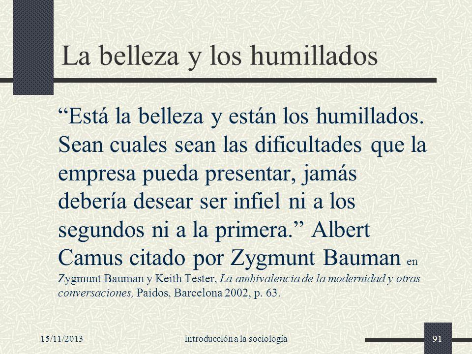 15/11/2013introducción a la sociología91 La belleza y los humillados Está la belleza y están los humillados. Sean cuales sean las dificultades que la