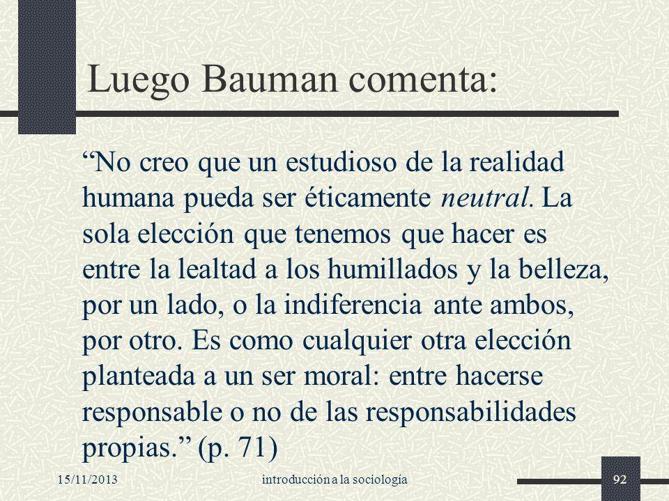 15/11/2013introducción a la sociología92 Luego Bauman comenta: No creo que un estudioso de la realidad humana pueda ser éticamente neutral. La sola el
