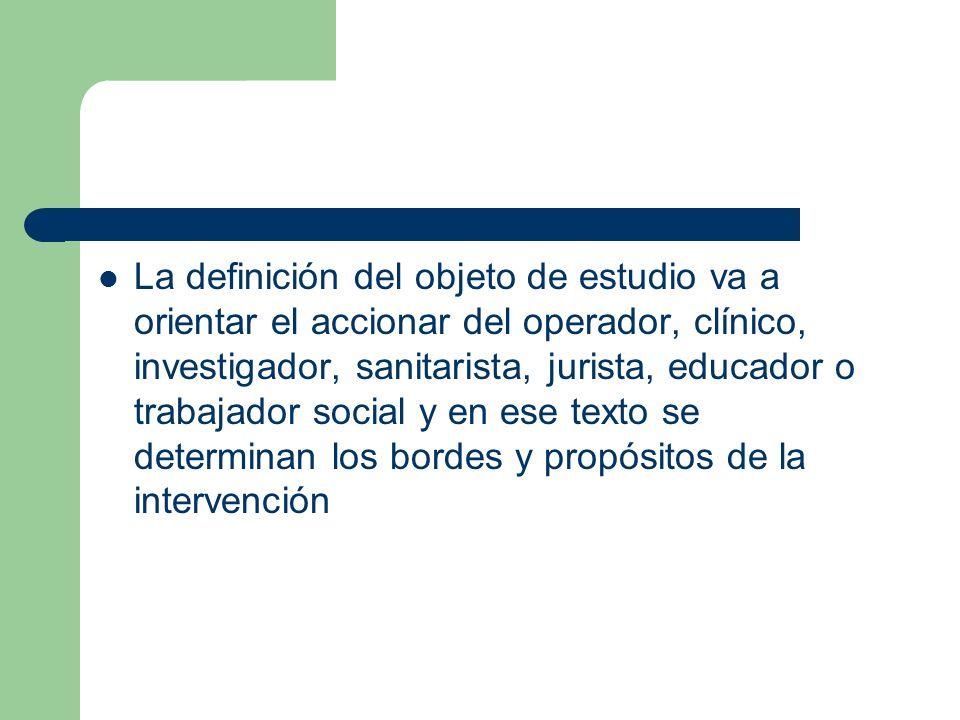 La definición del objeto de estudio va a orientar el accionar del operador, clínico, investigador, sanitarista, jurista, educador o trabajador social