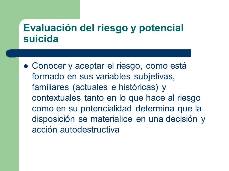 Evaluación del riesgo y potencial suicida Conocer y aceptar el riesgo, como está formado en sus variables subjetivas, familiares (actuales e histórica