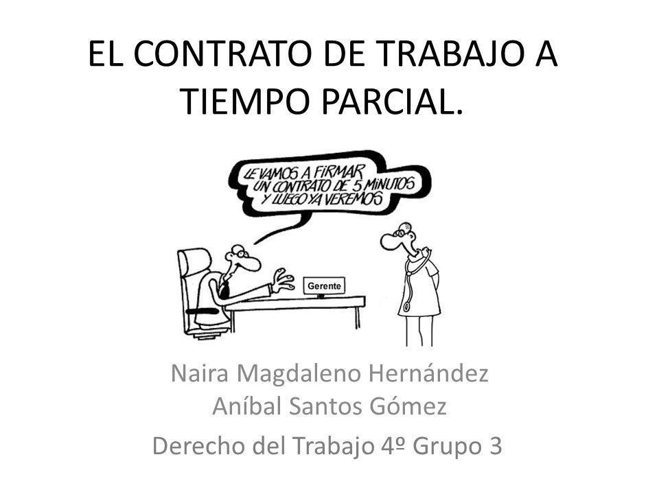 EL CONTRATO DE TRABAJO A TIEMPO PARCIAL. Naira Magdaleno Hernández Aníbal Santos Gómez Derecho del Trabajo 4º Grupo 3