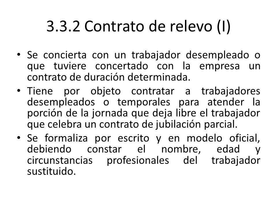 3.3.2 Contrato de relevo (I) Se concierta con un trabajador desempleado o que tuviere concertado con la empresa un contrato de duración determinada. T