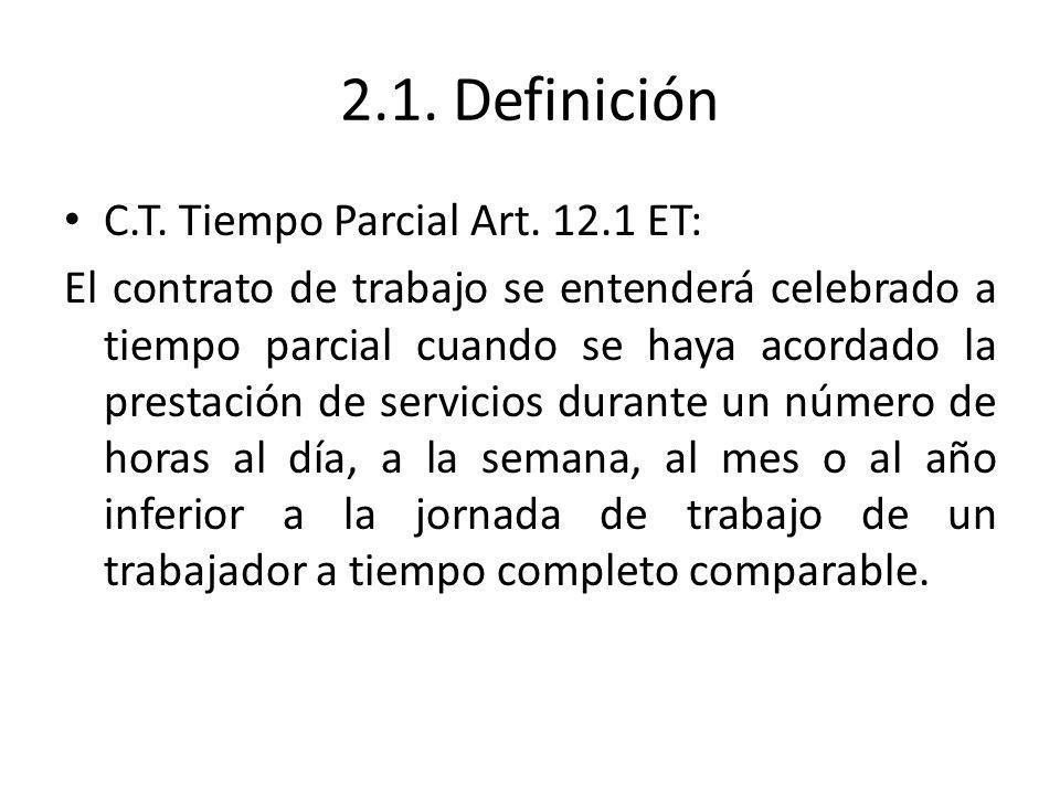 2.1. Definición C.T. Tiempo Parcial Art. 12.1 ET: El contrato de trabajo se entenderá celebrado a tiempo parcial cuando se haya acordado la prestación