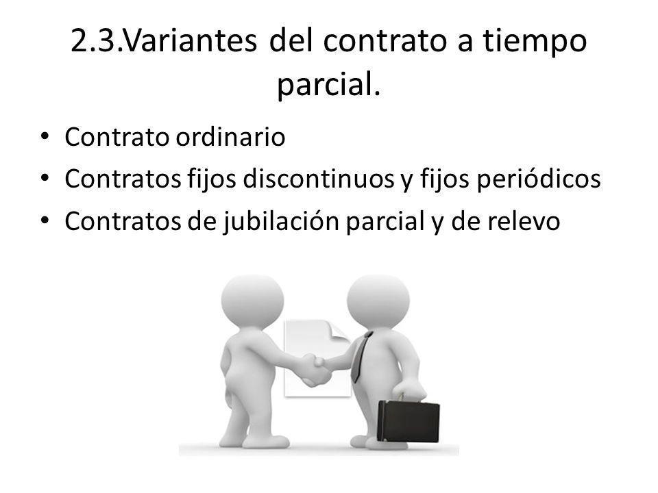 2.3.Variantes del contrato a tiempo parcial. Contrato ordinario Contratos fijos discontinuos y fijos periódicos Contratos de jubilación parcial y de r