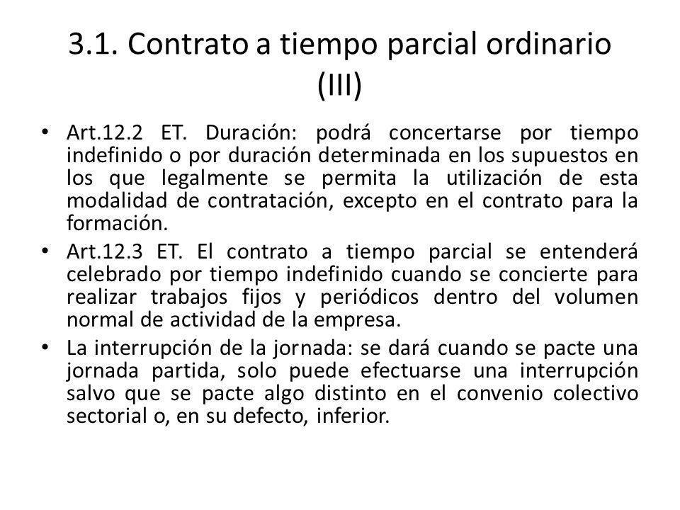3.1. Contrato a tiempo parcial ordinario (III) Art.12.2 ET. Duración: podrá concertarse por tiempo indefinido o por duración determinada en los supues