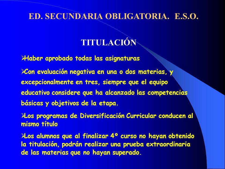 ED. SECUNDARIA OBLIGATORIA. E.S.O. TITULACIÓN Haber aprobado todas las asignaturas Con evaluación negativa en una o dos materias, y excepcionalmente e