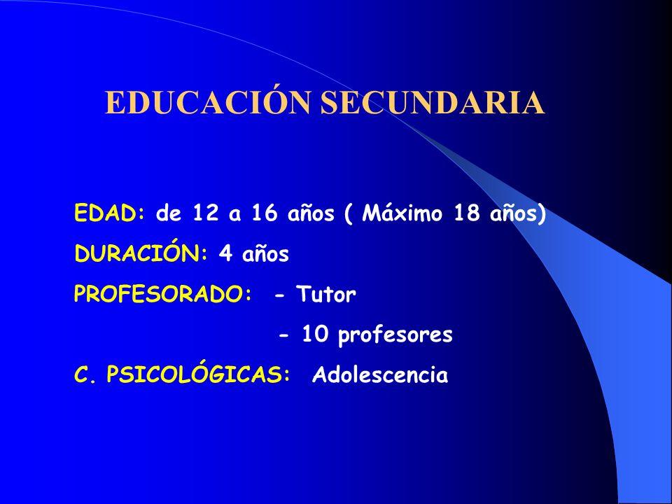 EDUCACIÓN SECUNDARIA EDAD: de 12 a 16 años ( Máximo 18 años) DURACIÓN: 4 años PROFESORADO: - Tutor - 10 profesores C. PSICOLÓGICAS: Adolescencia
