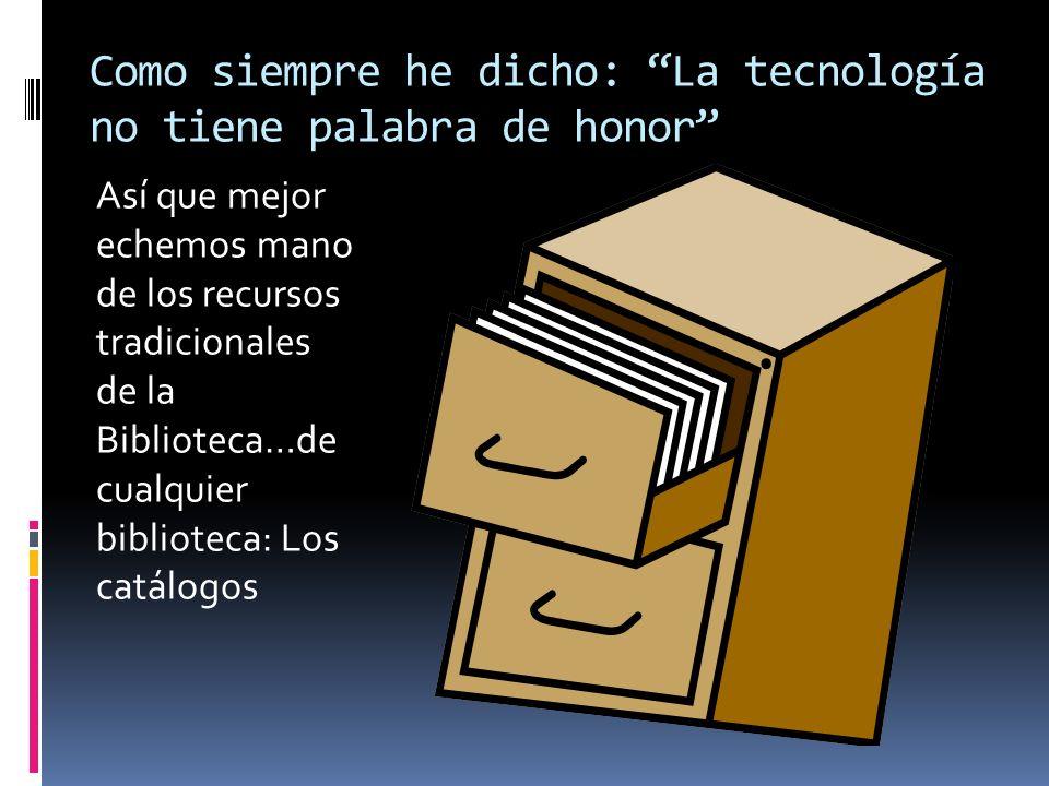 Como siempre he dicho: La tecnología no tiene palabra de honor Así que mejor echemos mano de los recursos tradicionales de la Biblioteca…de cualquier