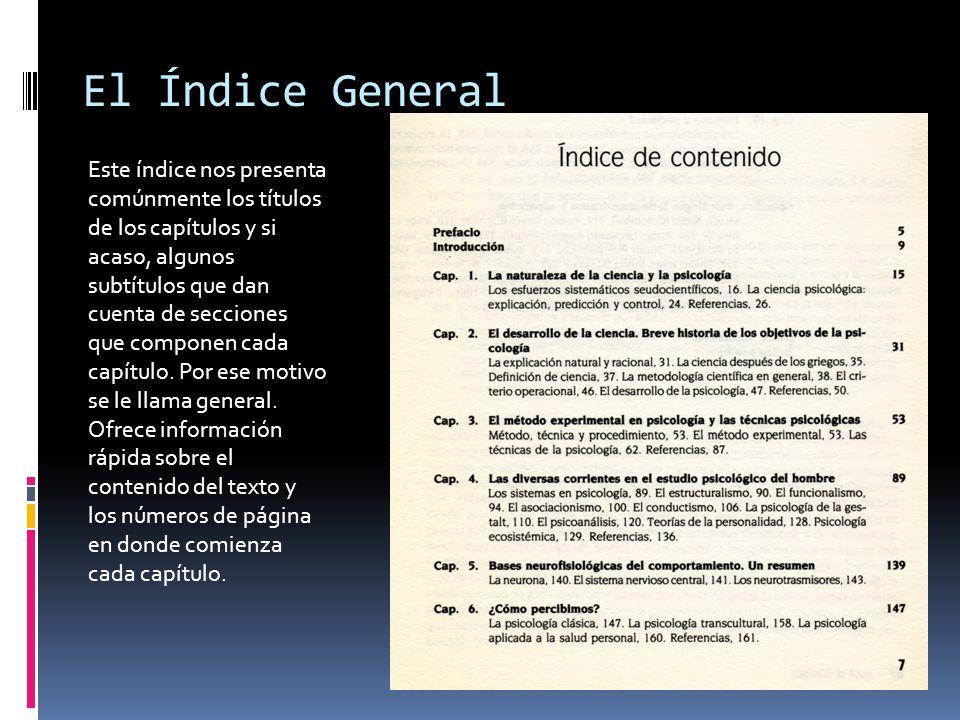 El Índice General Este índice nos presenta comúnmente los títulos de los capítulos y si acaso, algunos subtítulos que dan cuenta de secciones que comp