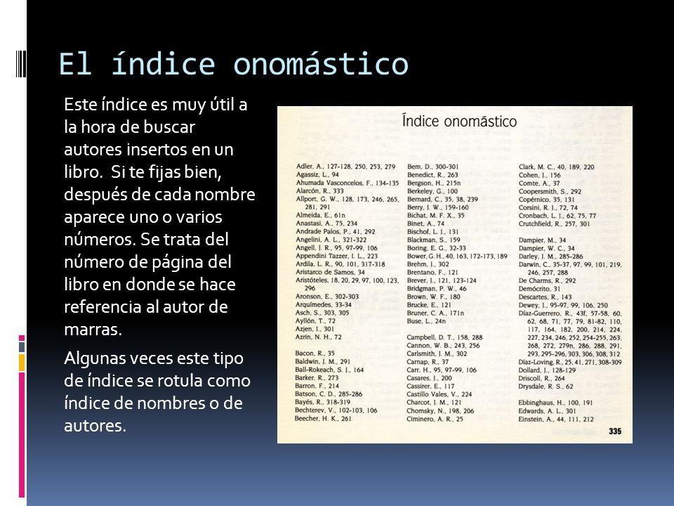 El índice onomástico Este índice es muy útil a la hora de buscar autores insertos en un libro. Si te fijas bien, después de cada nombre aparece uno o