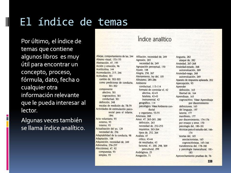 El índice de temas Por último, el índice de temas que contiene algunos libros es muy útil para encontrar un concepto, proceso, fórmula, dato, fecha o