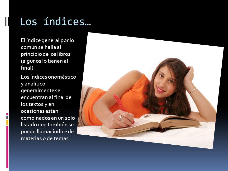 Los índices… El índice general por lo común se halla al principio de los libros (algunos lo tienen al final). Los índices onomástico y analítico gener